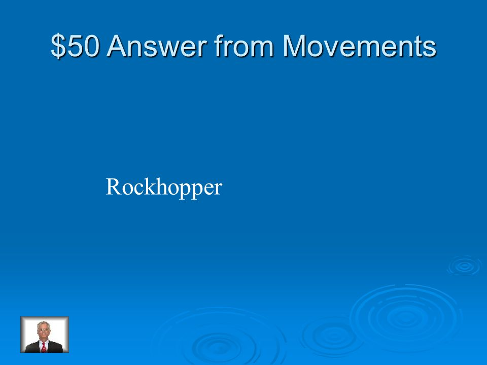 $50 Question from Movements Which penguin jumps from rock to rock