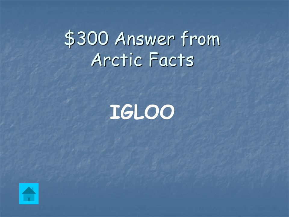 $300 Question from Arctic Facts A dome-shaped home made of snow.