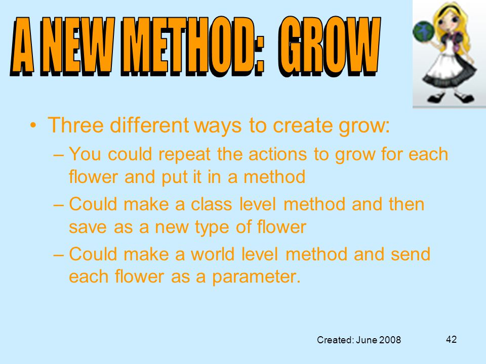 Created: June 2008 42 Three different ways to create grow: –You could repeat the actions to grow for each flower and put it in a method –Could make a class level method and then save as a new type of flower –Could make a world level method and send each flower as a parameter.