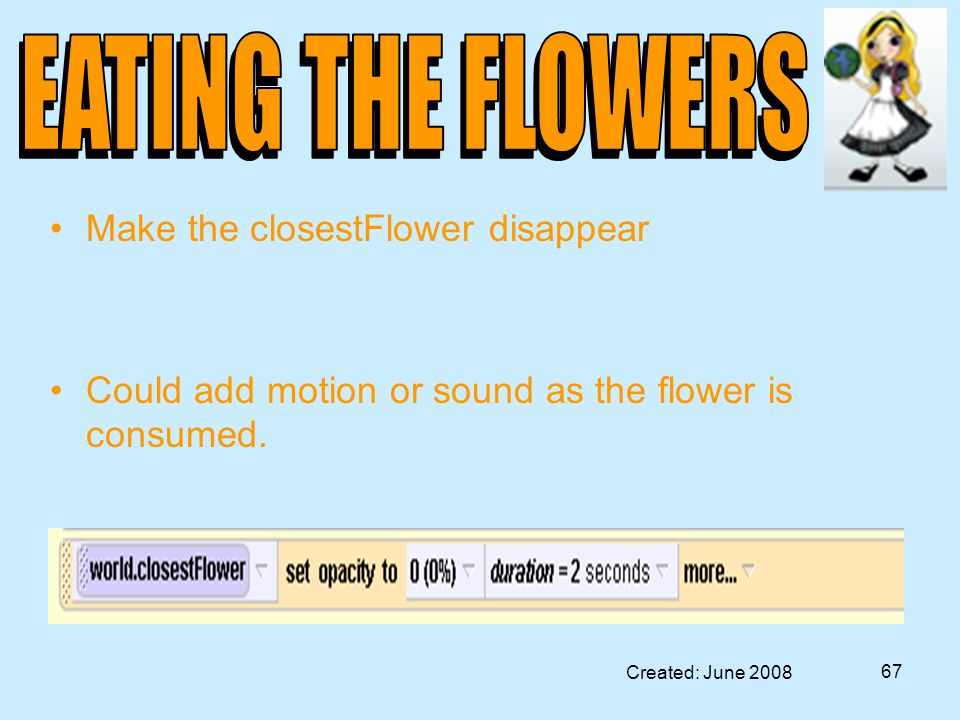 Created: June 2008 67 Make the closestFlower disappear Could add motion or sound as the flower is consumed.