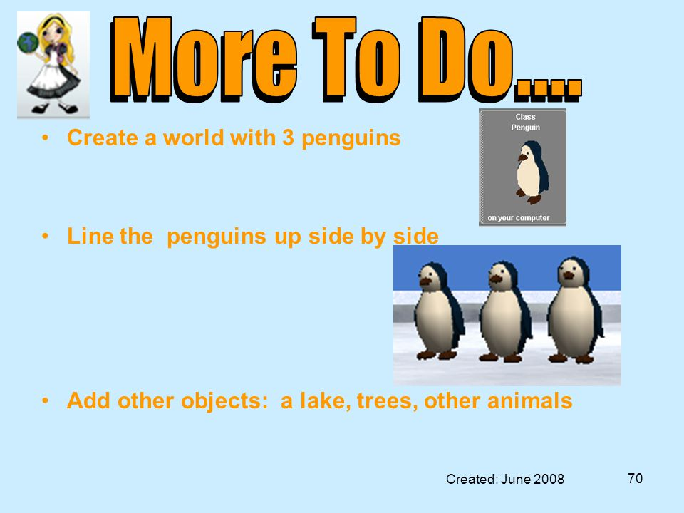 Created: June 2008 70 Create a world with 3 penguins Line the penguins up side by side Add other objects: a lake, trees, other animals