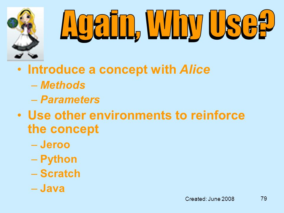 Created: June 2008 79 Introduce a concept with Alice –Methods –Parameters Use other environments to reinforce the concept –Jeroo –Python –Scratch –Java