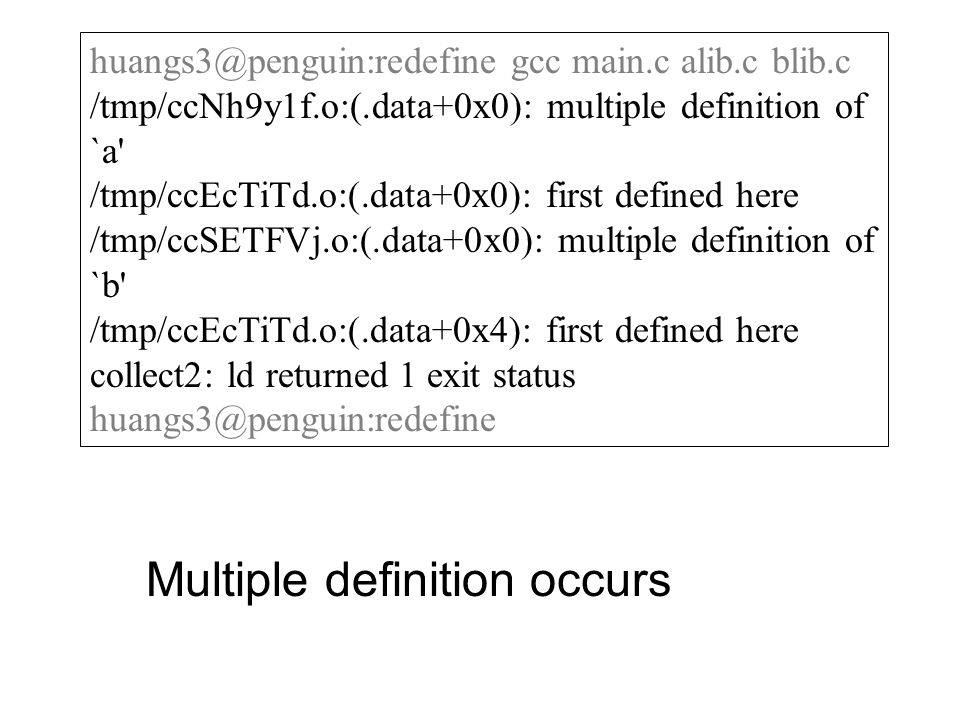 huangs3@penguin:redefine gcc main.c alib.c blib.c /tmp/ccNh9y1f.o:(.data+0x0): multiple definition of `a /tmp/ccEcTiTd.o:(.data+0x0): first defined here /tmp/ccSETFVj.o:(.data+0x0): multiple definition of `b /tmp/ccEcTiTd.o:(.data+0x4): first defined here collect2: ld returned 1 exit status huangs3@penguin:redefine Multiple definition occurs