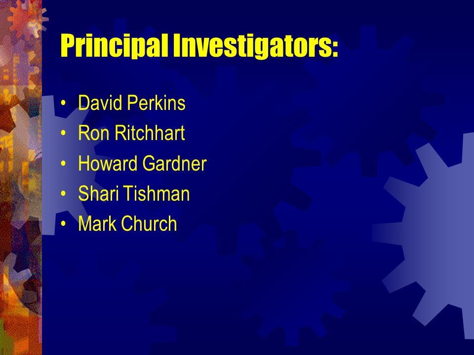 Principal Investigators: David Perkins Ron Ritchhart Howard Gardner Shari Tishman Mark Church
