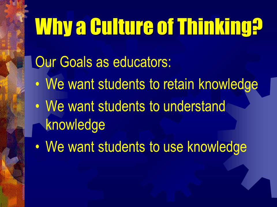 Why a Culture of Thinking. Learning is a consequence of thinking.