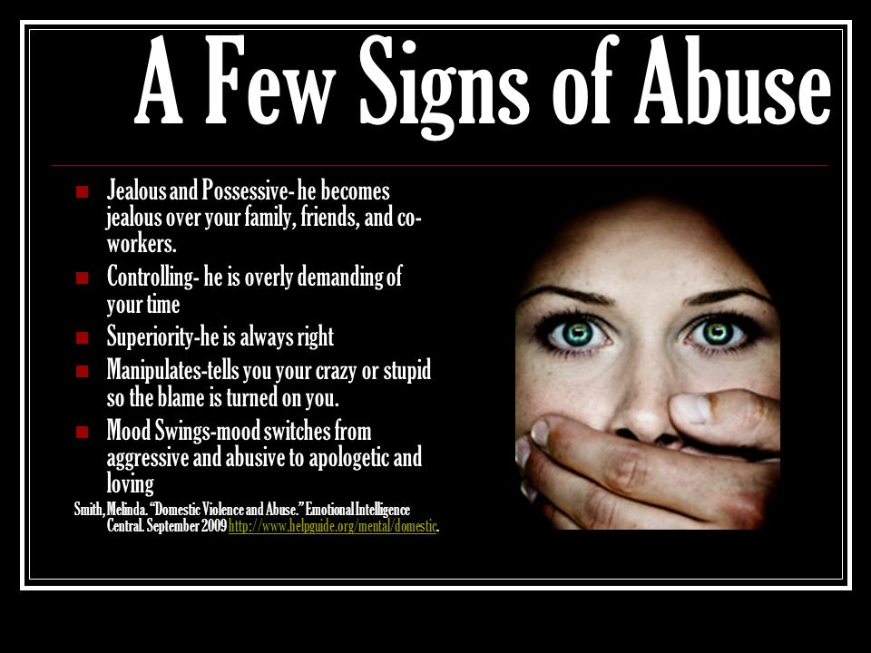 A Few Signs of Abuse Jealous and Possessive- he becomes jealous over your family, friends, and co- workers. Controlling- he is overly demanding of you