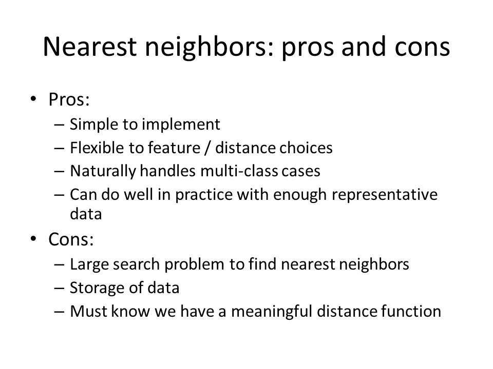Nearest neighbors: pros and cons Pros: – Simple to implement – Flexible to feature / distance choices – Naturally handles multi-class cases – Can do well in practice with enough representative data Cons: – Large search problem to find nearest neighbors – Storage of data – Must know we have a meaningful distance function