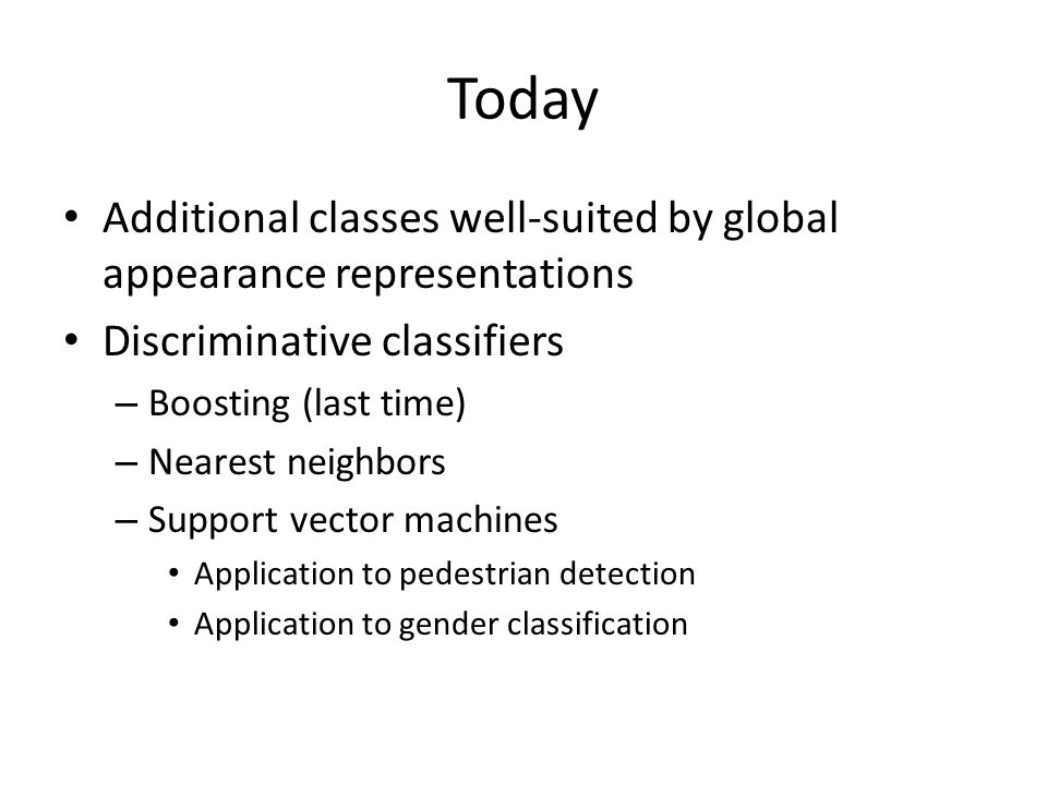 Today Additional classes well-suited by global appearance representations Discriminative classifiers – Boosting (last time) – Nearest neighbors – Support vector machines Application to pedestrian detection Application to gender classification