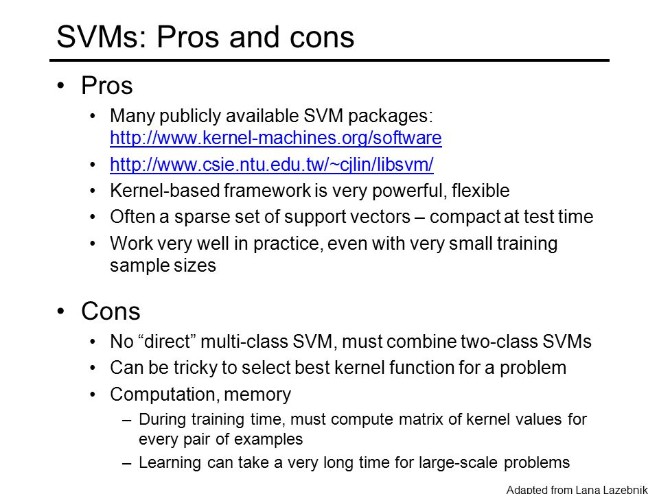 SVMs: Pros and cons Pros Many publicly available SVM packages: http://www.kernel-machines.org/software http://www.kernel-machines.org/software http://www.csie.ntu.edu.tw/~cjlin/libsvm/ Kernel-based framework is very powerful, flexible Often a sparse set of support vectors – compact at test time Work very well in practice, even with very small training sample sizes Cons No direct multi-class SVM, must combine two-class SVMs Can be tricky to select best kernel function for a problem Computation, memory –During training time, must compute matrix of kernel values for every pair of examples –Learning can take a very long time for large-scale problems Adapted from Lana Lazebnik