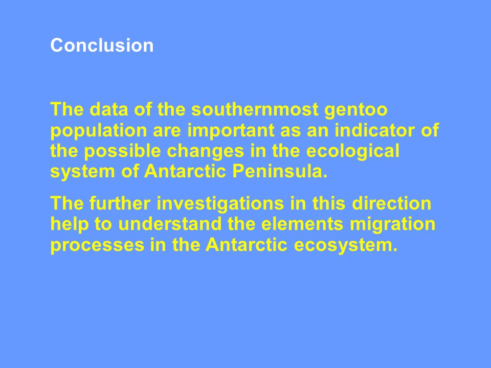 Conclusion The data of the southernmost gentoo population are important as an indicator of the possible changes in the ecological system of Antarctic
