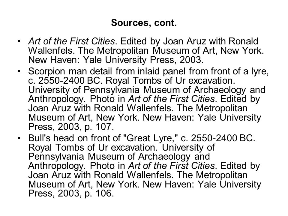 Sources, cont. Art of the First Cities. Edited by Joan Aruz with Ronald Wallenfels.