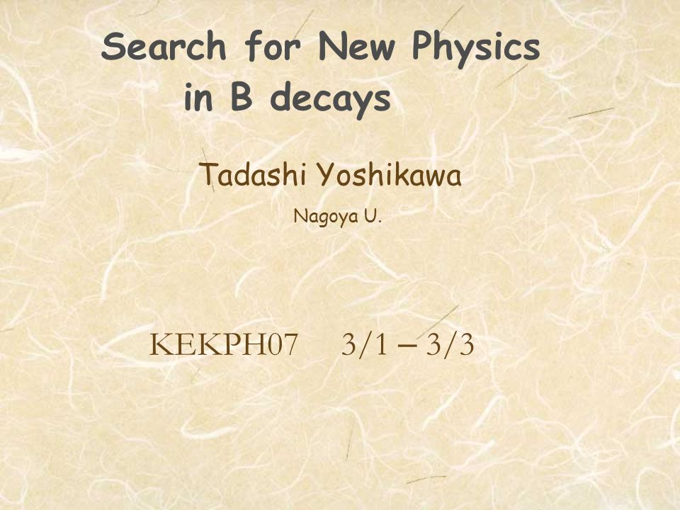 Search for New Physics in B decays Tadashi Yoshikawa Nagoya U. KEKPH07 3/1 – 3/3