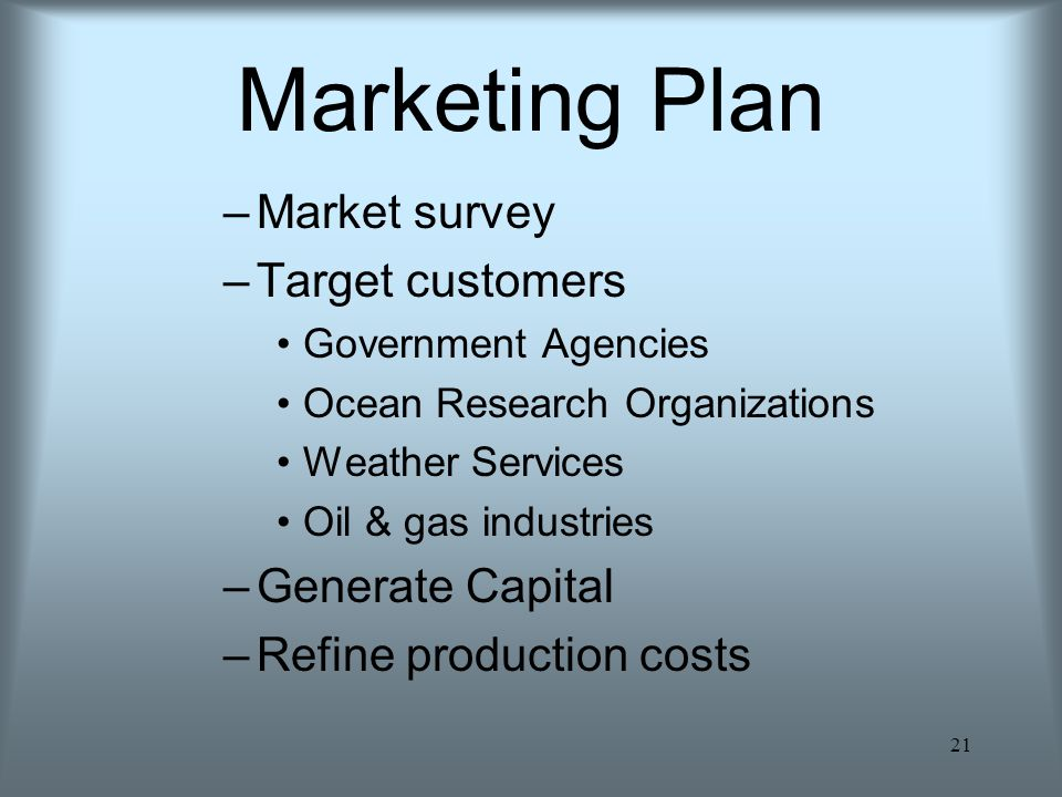 21 Marketing Plan –Market survey –Target customers Government Agencies Ocean Research Organizations Weather Services Oil & gas industries –Generate Capital –Refine production costs
