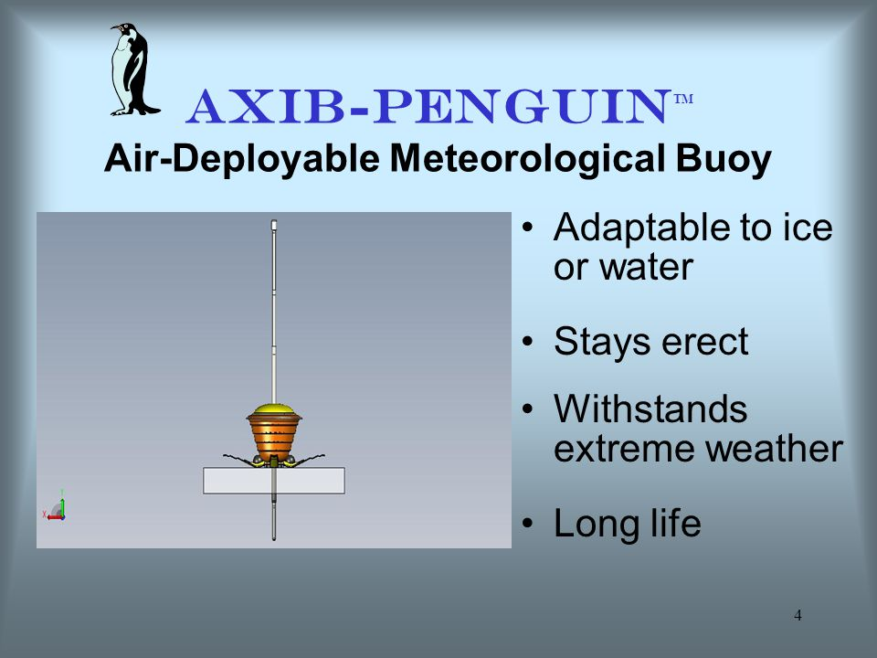 4 AXIB-PENGUIN TM Air-Deployable Meteorological Buoy Adaptable to ice or water Stays erect Withstands extreme weather Long life