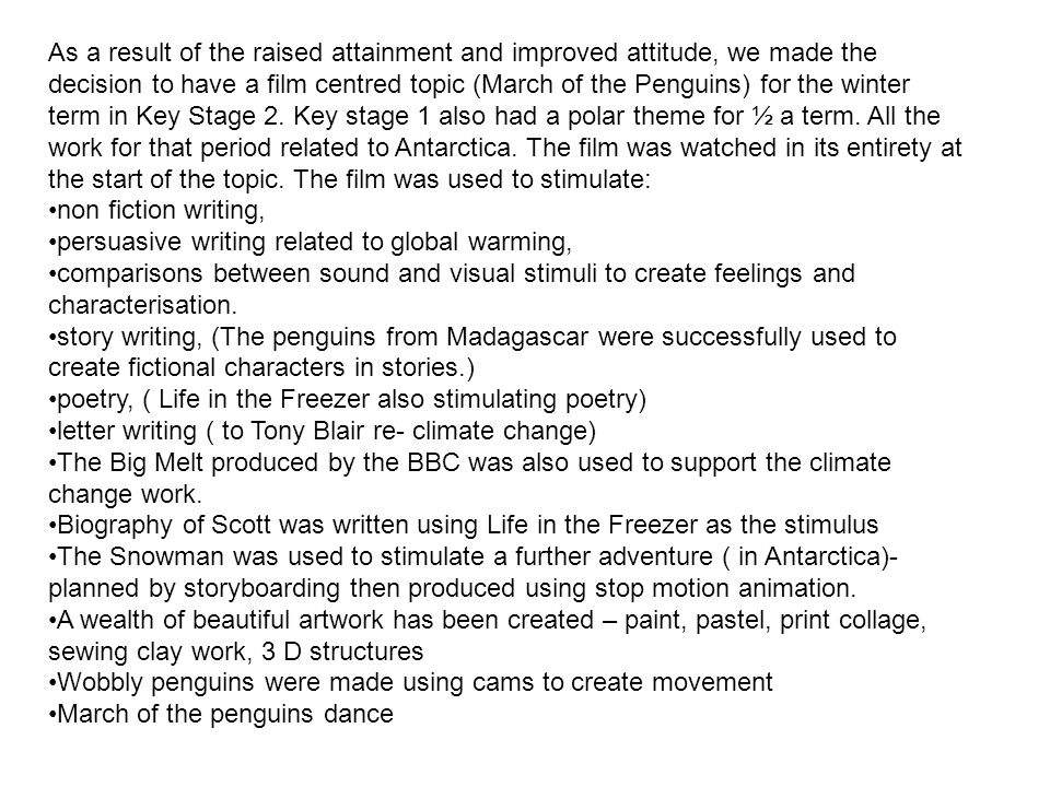 As a result of the raised attainment and improved attitude, we made the decision to have a film centred topic (March of the Penguins) for the winter term in Key Stage 2.