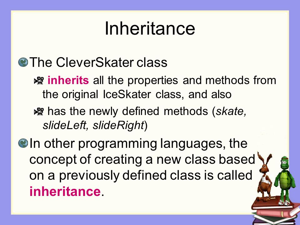 Inheritance The CleverSkater class inherits all the properties and methods from the original IceSkater class, and also has the newly defined methods (skate, slideLeft, slideRight) In other programming languages, the concept of creating a new class based on a previously defined class is called inheritance.