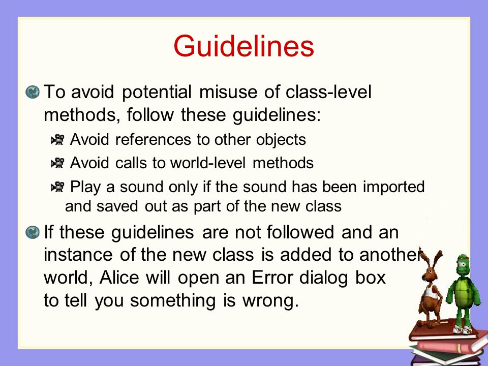 Guidelines To avoid potential misuse of class-level methods, follow these guidelines: Avoid references to other objects Avoid calls to world-level methods Play a sound only if the sound has been imported and saved out as part of the new class If these guidelines are not followed and an instance of the new class is added to another world, Alice will open an Error dialog box to tell you something is wrong.