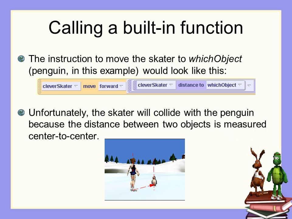 Calling a built-in function The instruction to move the skater to whichObject (penguin, in this example) would look like this: Unfortunately, the skater will collide with the penguin because the distance between two objects is measured center-to-center.