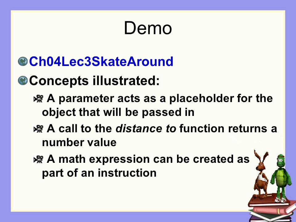 Demo Ch04Lec3SkateAround Concepts illustrated: A parameter acts as a placeholder for the object that will be passed in A call to the distance to function returns a number value A math expression can be created as part of an instruction