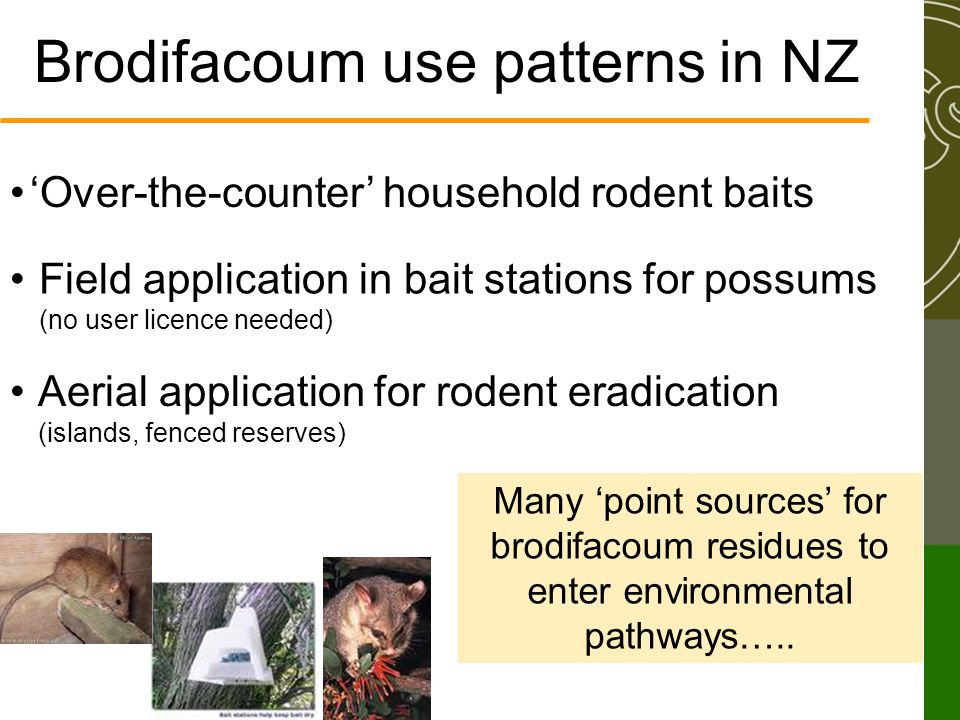 Brodifacoum use patterns in NZ 'Over-the-counter' household rodent baits Field application in bait stations for possums (no user licence needed) Aerial application for rodent eradication (islands, fenced reserves) Many 'point sources' for brodifacoum residues to enter environmental pathways…..