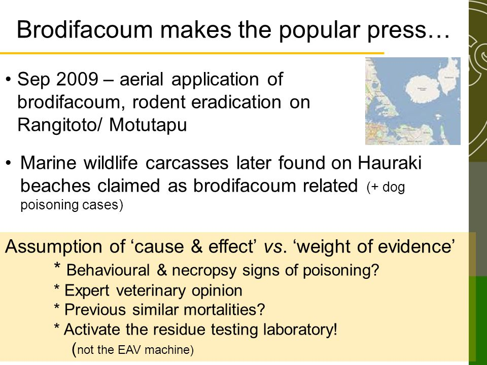 Brodifacoum makes the popular press… Sep 2009 – aerial application of brodifacoum, rodent eradication on Rangitoto/ Motutapu Marine wildlife carcasses later found on Hauraki beaches claimed as brodifacoum related (+ dog poisoning cases) Assumption of 'cause & effect' vs.
