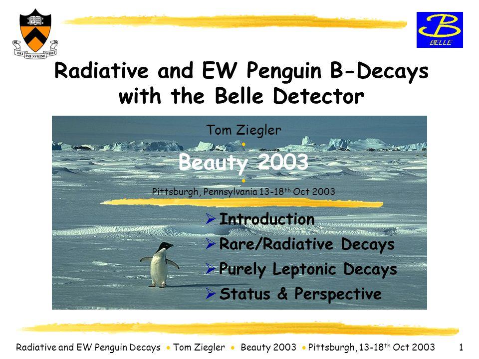 Radiative and EW Penguin Decays  Tom Ziegler  Beauty 2003  Pittsburgh, 13-18 th Oct 2003 12 B ->  K  BR(B + ->  K +  ) = (3.4  0.9  0.4)  10 -6 -> 5.5  BR(B -> K*  )  10  BR(B + ->  K +  ) BR(B 0 ->  K 0  ) = (4.6  2.4  0.6)  10 -6 -> 3.3  < 8.3  10-6 (@90% C.L.) B 0 ->  K 0  is around the corner.