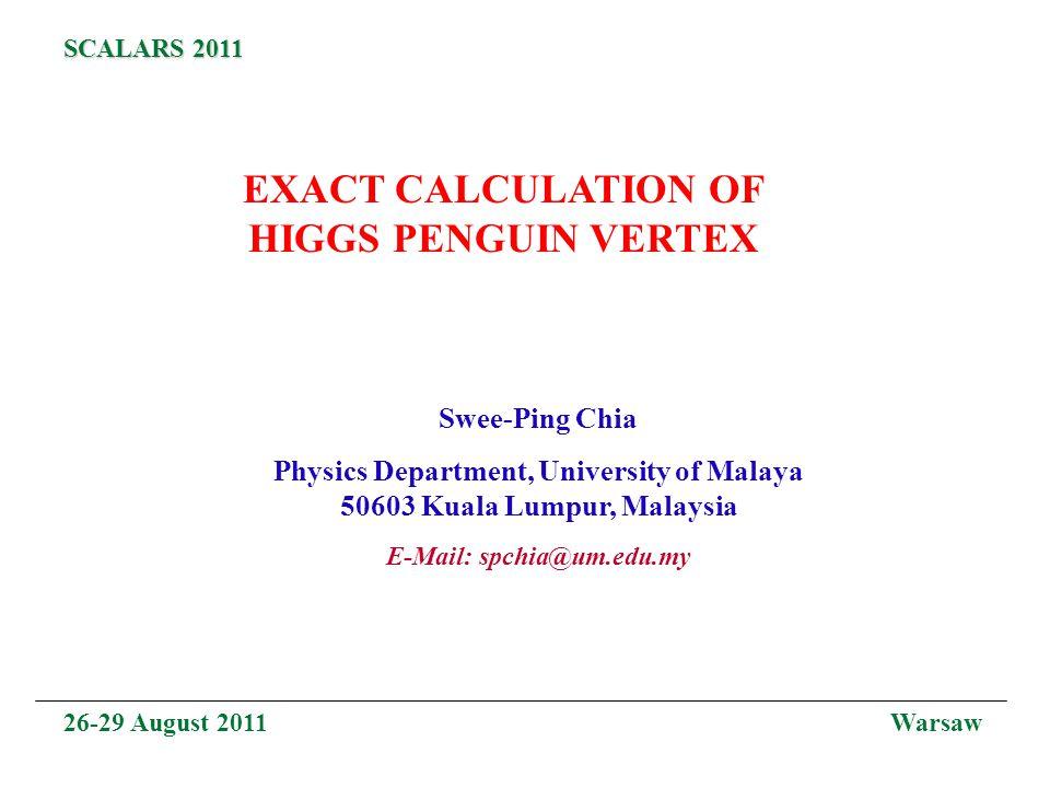 EXACT CALCULATION OF HIGGS PENGUIN VERTEX Swee-Ping Chia Physics Department, University of Malaya 50603 Kuala Lumpur, Malaysia E-Mail: spchia@um.edu.my 26-29 August 2011 Warsaw SCALARS 2011