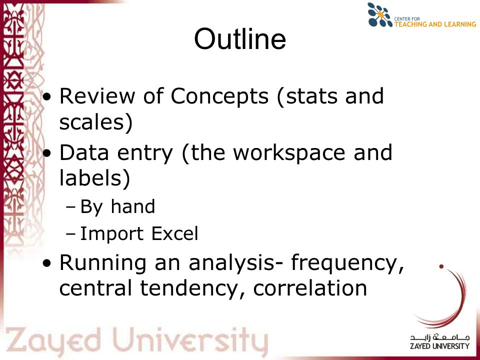 2 Outline Review of Concepts (stats and scales) Data entry (the workspace and labels) –By hand –Import Excel Running an analysis- frequency, central tendency, correlation