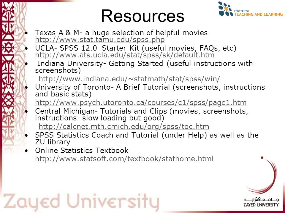 29 Resources Texas A & M- a huge selection of helpful movies http://www.stat.tamu.edu/spss.php http://www.stat.tamu.edu/spss.php UCLA- SPSS 12.0 Starter Kit (useful movies, FAQs, etc) http://www.ats.ucla.edu/stat/spss/sk/default.htm http://www.ats.ucla.edu/stat/spss/sk/default.htm Indiana University- Getting Started (useful instructions with screenshots) http://www.indiana.edu/~statmath/stat/spss/win/ University of Toronto- A Brief Tutorial (screenshots, instructions and basic stats) http://www.psych.utoronto.ca/courses/c1/spss/page1.htm Central Michigan- Tutorials and Clips (movies, screenshots, instructions- slow loading but good) http://calcnet.mth.cmich.edu/org/spss/toc.htm SPSS Statistics Coach and Tutorial (under Help) as well as the ZU library Online Statistics Textbook http://www.statsoft.com/textbook/stathome.html