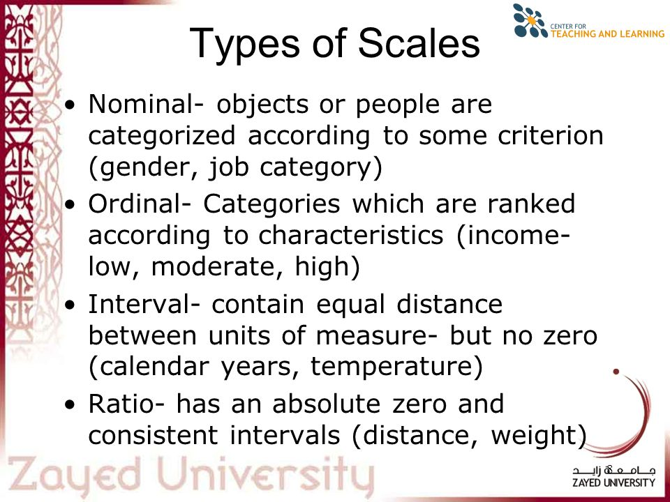 8 Types of Scales Nominal- objects or people are categorized according to some criterion (gender, job category) Ordinal- Categories which are ranked according to characteristics (income- low, moderate, high) Interval- contain equal distance between units of measure- but no zero (calendar years, temperature) Ratio- has an absolute zero and consistent intervals (distance, weight)