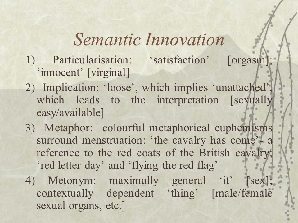Semantic Innovation, continued… 5) Reversal: or 'irony': 'blessed' [damned]; 'enviable disease' [syphilis] 6) Understatement: or 'litotes': 'sleep' [die]; 'deed' [act of murder/rape]; 'not very bright' [thick/stupid] 7) Overstatement: or 'hyperbole': 'fight to glory' [death], and those falling under Rawson's (1981:11) basic rule of bureaucracies: the longer the title, the lower the rank , e.g., 'visual engineer' [window cleaner] and 'Personal Assistant to the Secretary (Special Activities)' [cook] (Rawson, ibid.).