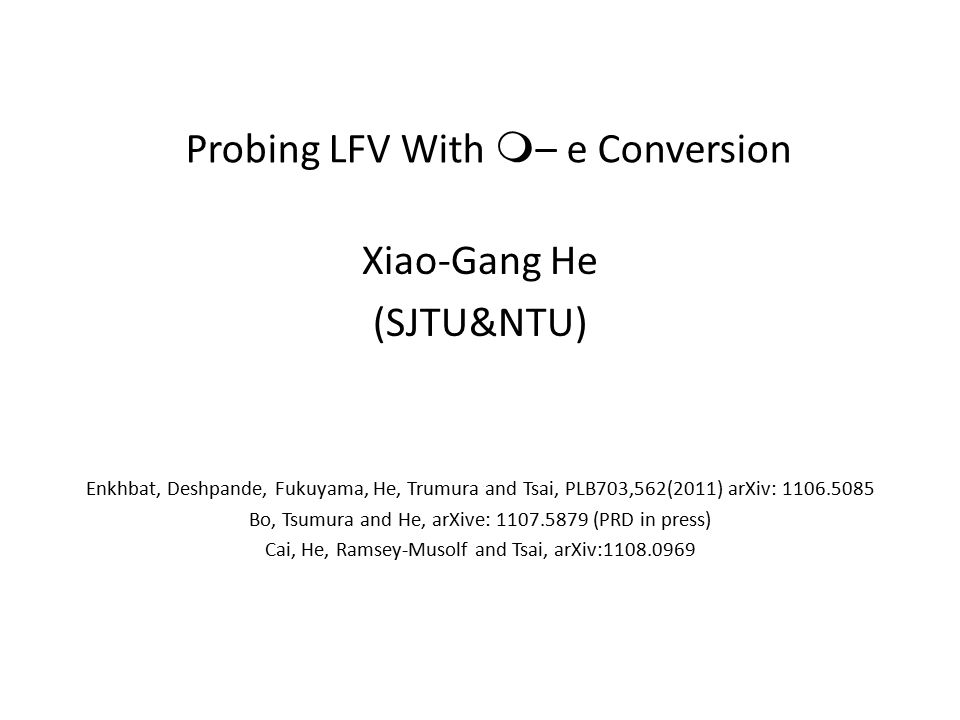 Probing LFV With m – e Conversion Xiao-Gang He (SJTU&NTU) Enkhbat, Deshpande, Fukuyama, He, Trumura and Tsai, PLB703,562(2011) arXiv: 1106.5085 Bo, Tsumura and He, arXive: 1107.5879 (PRD in press) Cai, He, Ramsey-Musolf and Tsai, arXiv:1108.0969