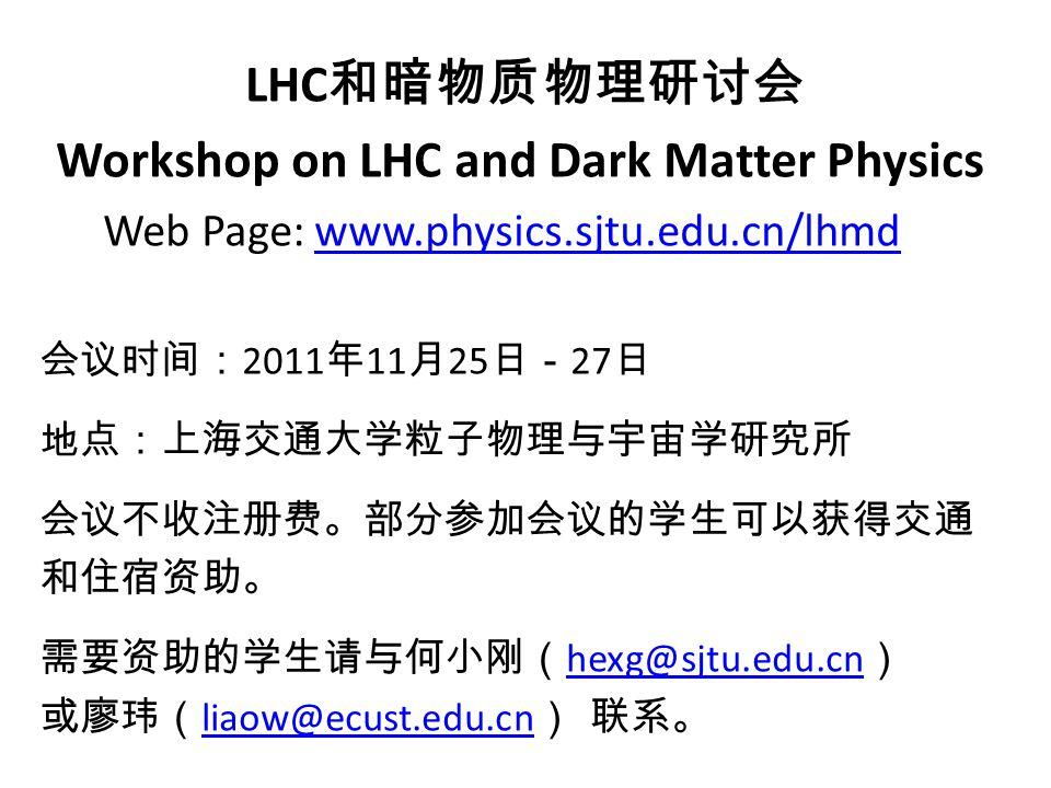 LHC 和暗物质物理研讨会 Workshop on LHC and Dark Matter Physics Web Page: www.physics.sjtu.edu.cn/lhmdwww.physics.sjtu.edu.cn/lhmd 会议时间: 2011 年 11 月 25 日- 27 日 地点:上海交通大学粒子物理与宇宙学研究所 会议不收注册费。部分参加会议的学生可以获得交通 和住宿资助。 需要资助的学生请与何小刚( hexg@sjtu.edu.cn ) hexg@sjtu.edu.cn 或廖玮( liaow@ecust.edu.cn ) 联系。 liaow@ecust.edu.cn