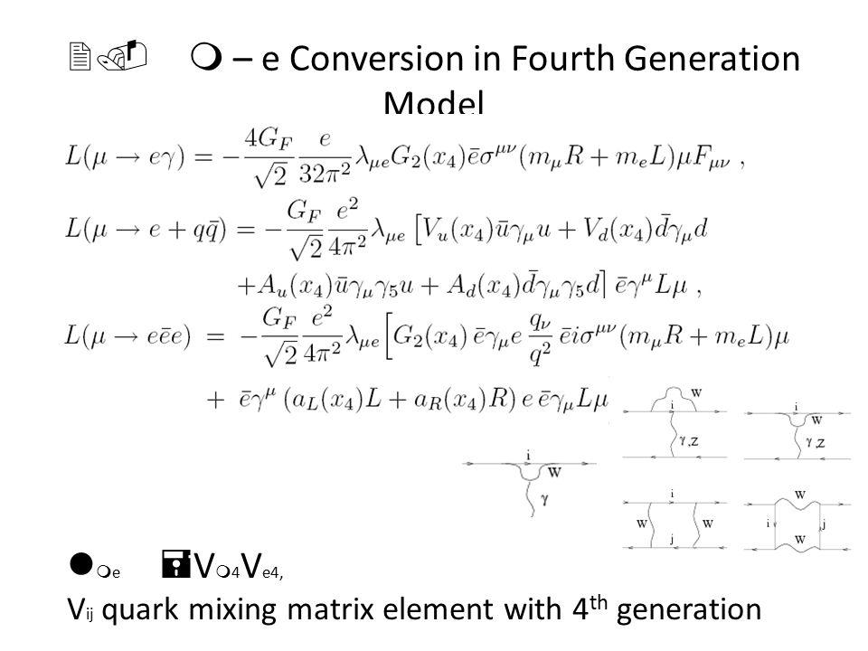 2. m – e Conversion in Fourth Generation Model l m e = V m 4 V e4, V ij quark mixing matrix element with 4 th generation