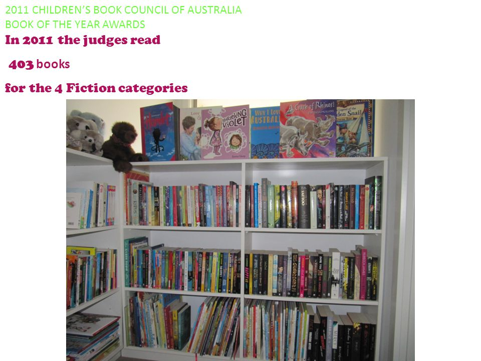 2011 CHILDREN'S BOOK COUNCIL OF AUSTRALIA BOOK OF THE YEAR AWARDS In 2011 the judges read 403 books for the 4 Fiction categories