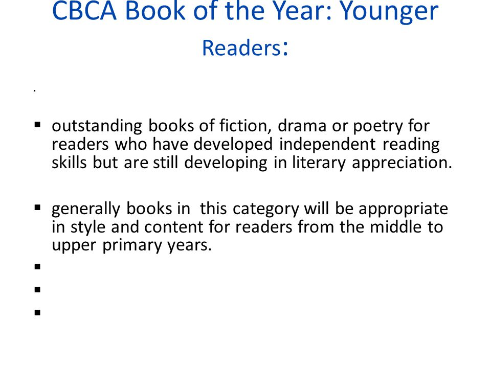 CBCA Book of the Year: Younger Readers :   outstanding books of fiction, drama or poetry for readers who have developed independent reading skills but are still developing in literary appreciation.