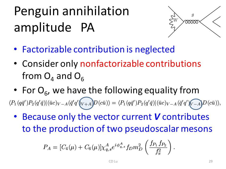 Penguin annihilation amplitude PA Factorizable contribution is neglected Consider only nonfactorizable contributions from O 4 and O 6 For O 6, we have the following equality from PQCD Because only the vector current V contributes to the production of two pseudoscalar mesons 29CD Lu