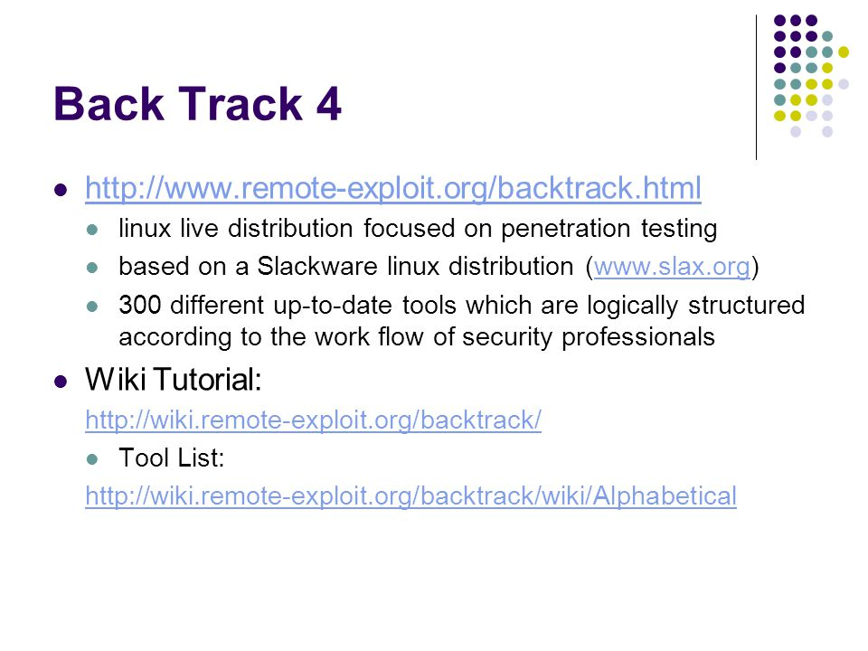 Back Track 4 http://www.remote-exploit.org/backtrack.html linux live distribution focused on penetration testing based on a Slackware linux distribution (www.slax.org)www.slax.org 300 different up-to-date tools which are logically structured according to the work flow of security professionals Wiki Tutorial: http://wiki.remote-exploit.org/backtrack/ Tool List: http://wiki.remote-exploit.org/backtrack/wiki/Alphabetical