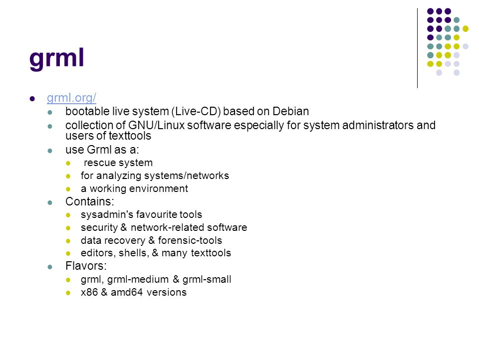 grml grml.org/ bootable live system (Live-CD) based on Debian collection of GNU/Linux software especially for system administrators and users of texttools use Grml as a: rescue system for analyzing systems/networks a working environment Contains: sysadmin s favourite tools security & network-related software data recovery & forensic-tools editors, shells, & many texttools Flavors: grml, grml-medium & grml-small x86 & amd64 versions