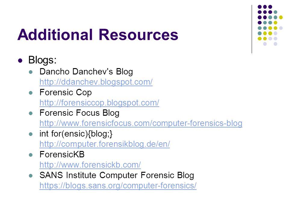 Additional Resources Blogs: Dancho Danchev's Blog http://ddanchev.blogspot.com/ Forensic Cop http://forensiccop.blogspot.com/ Forensic Focus Blog http