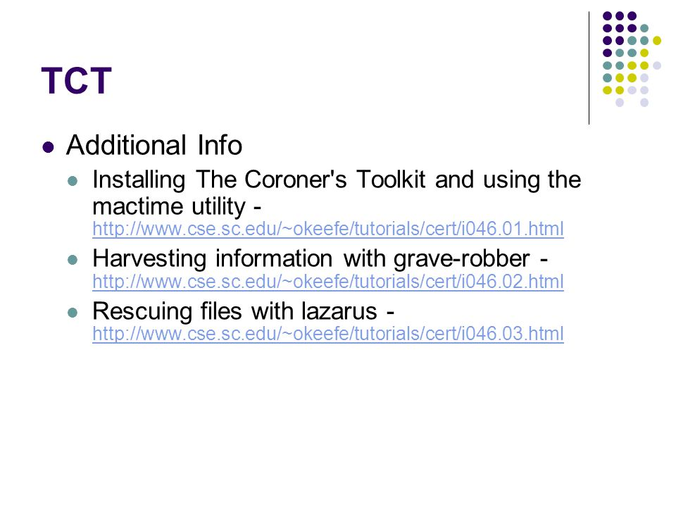 TCT Additional Info Installing The Coroner s Toolkit and using the mactime utility - http://www.cse.sc.edu/~okeefe/tutorials/cert/i046.01.html http://www.cse.sc.edu/~okeefe/tutorials/cert/i046.01.html Harvesting information with grave-robber - http://www.cse.sc.edu/~okeefe/tutorials/cert/i046.02.html http://www.cse.sc.edu/~okeefe/tutorials/cert/i046.02.html Rescuing files with lazarus - http://www.cse.sc.edu/~okeefe/tutorials/cert/i046.03.html http://www.cse.sc.edu/~okeefe/tutorials/cert/i046.03.html