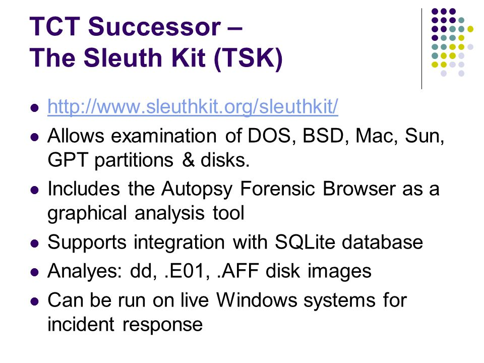 TCT Successor – The Sleuth Kit (TSK) http://www.sleuthkit.org/sleuthkit/ Allows examination of DOS, BSD, Mac, Sun, GPT partitions & disks.