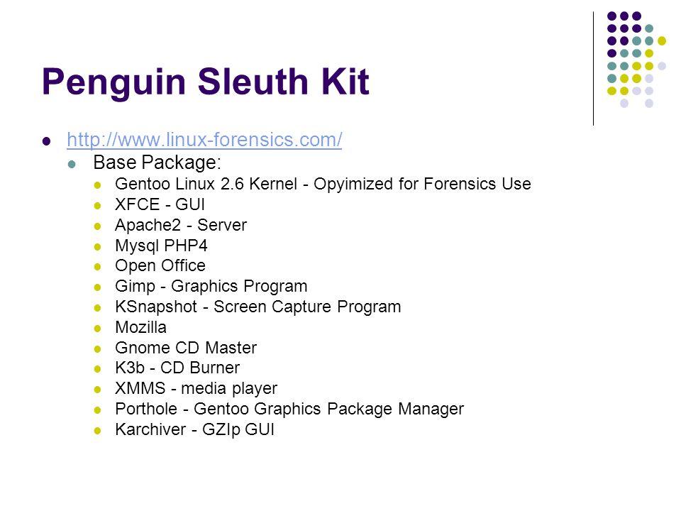 Penguin Sleuth Kit http://www.linux-forensics.com/ Base Package: Gentoo Linux 2.6 Kernel - Opyimized for Forensics Use XFCE - GUI Apache2 - Server Mysql PHP4 Open Office Gimp - Graphics Program KSnapshot - Screen Capture Program Mozilla Gnome CD Master K3b - CD Burner XMMS - media player Porthole - Gentoo Graphics Package Manager Karchiver - GZIp GUI