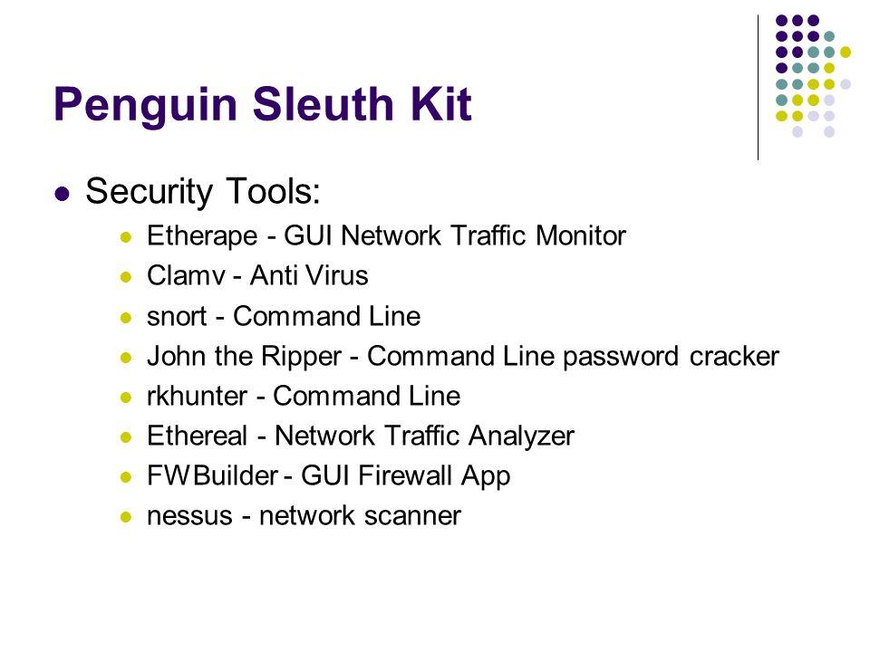 Penguin Sleuth Kit Security Tools: Etherape - GUI Network Traffic Monitor Clamv - Anti Virus snort - Command Line John the Ripper - Command Line password cracker rkhunter - Command Line Ethereal - Network Traffic Analyzer FWBuilder - GUI Firewall App nessus - network scanner