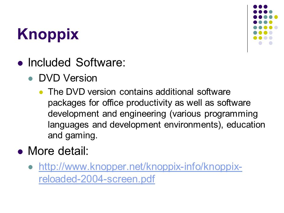 Knoppix Included Software: DVD Version The DVD version contains additional software packages for office productivity as well as software development and engineering (various programming languages and development environments), education and gaming.