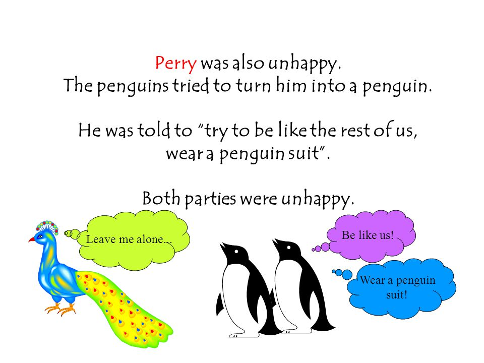 Perry was also unhappy. The penguins tried to turn him into a penguin.