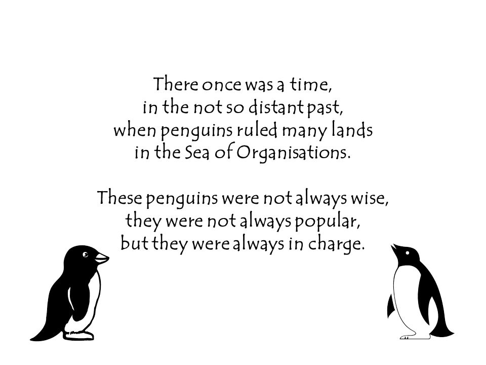 There once was a time, in the not so distant past, when penguins ruled many lands in the Sea of Organisations.