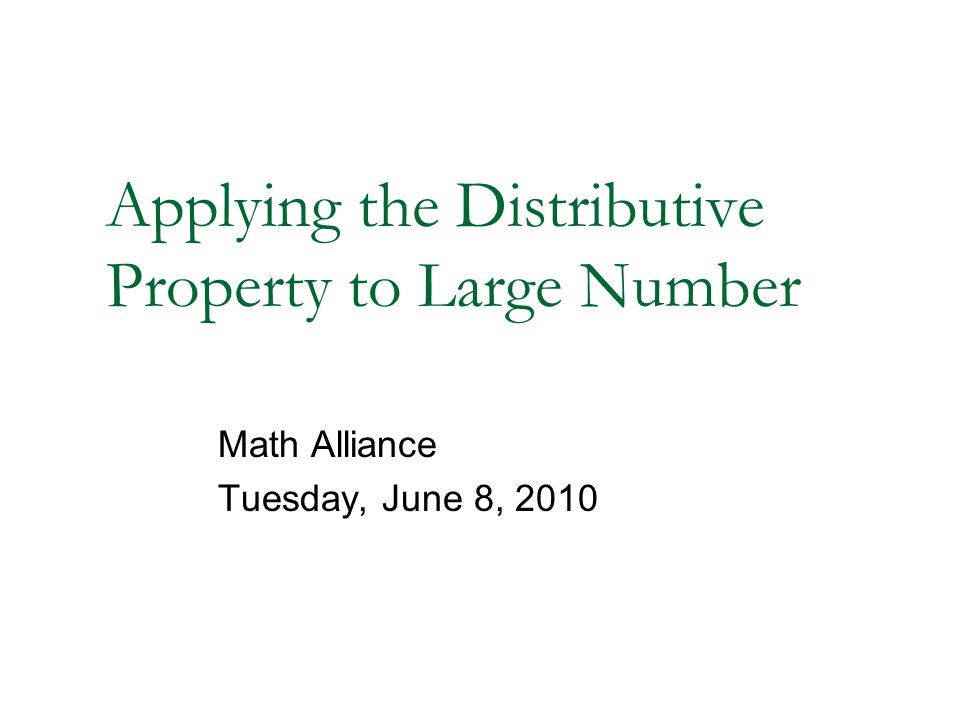 Applying the Distributive Property to Large Number Math Alliance Tuesday, June 8, 2010