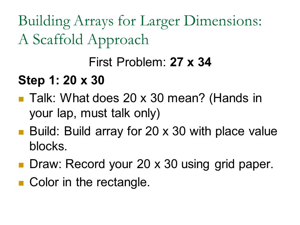 Building Arrays for Larger Dimensions: A Scaffold Approach First Problem: 27 x 34 Step 1: 20 x 30 Talk: What does 20 x 30 mean? (Hands in your lap, mu