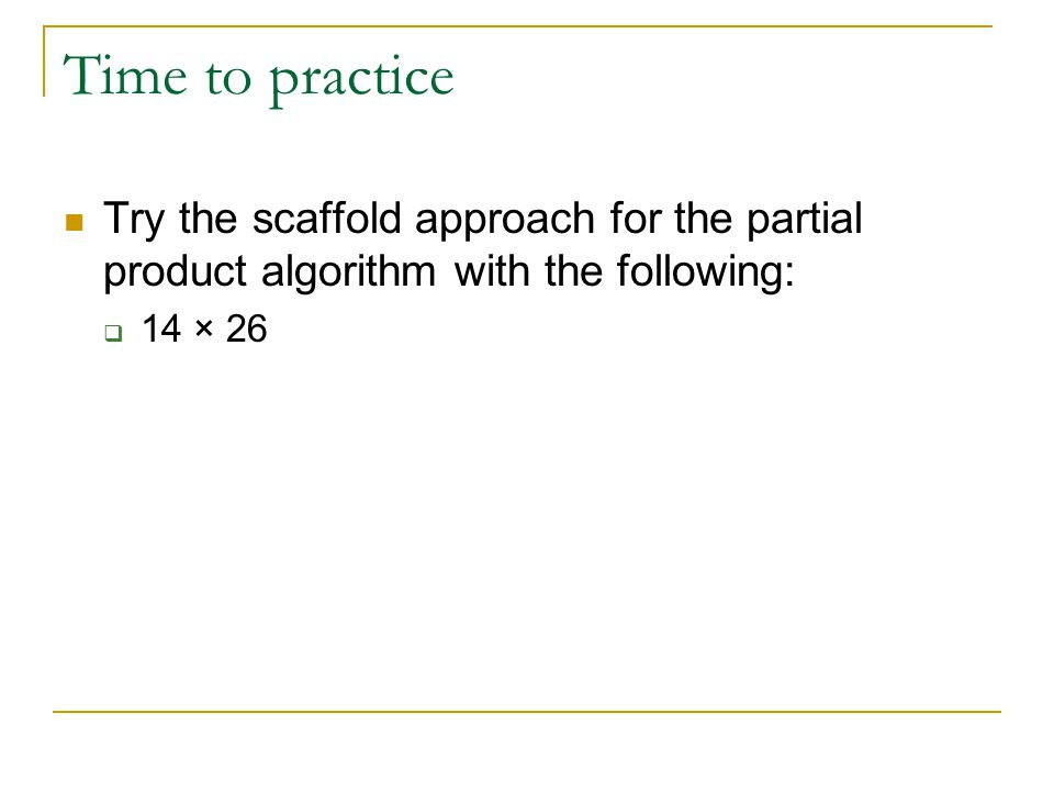 Time to practice Try the scaffold approach for the partial product algorithm with the following:  14 × 26